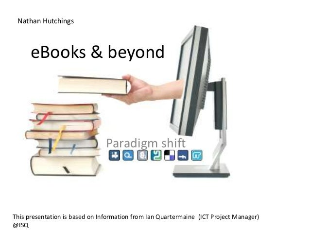eBooks & beyond Paradigm shift This presentation is based on Information from Ian Quartermaine (ICT Project Manager) @ISQ ...