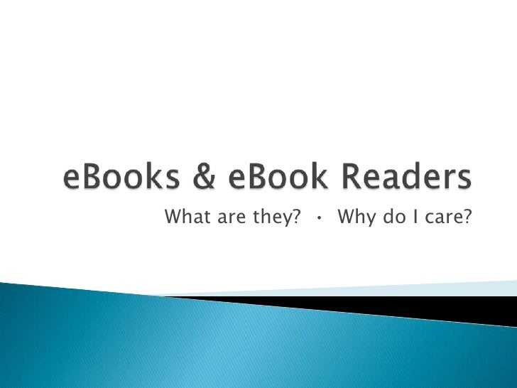 eBooks & eBook Readers<br />What are they?  •  Why do I care?<br />