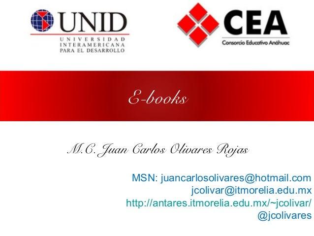 E-books M.C. Juan Carlos Olivares Rojas MSN: juancarlosolivares@hotmail.com jcolivar@itmorelia.edu.mx http://antares.itmor...