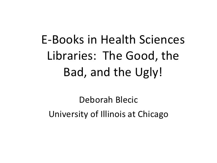 E-Books in Health Sciences Libraries:  The Good, the Bad, and the Ugly! Deborah Blecic University of Illinois at Chicago