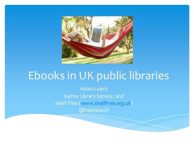 Ebooks in UK public libraries Helen Leech Surrey Library Service, and Shelf Free (www.shelffree.org.uk) @helenleech