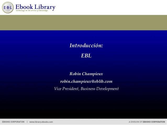 Introducción: EBL Robin Champieux robin.champieux@eblib.com Vice President, Business Development