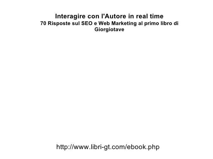 Interagire con l'Autore in real time 70 Risposte sul SEO e Web Marketing al primo libro di Giorgiotave http://www.libri-gt...