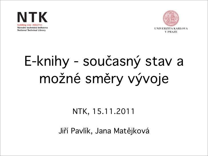 E-knihy - současný stav a  možné směry vývoje         NTK, 15.11.2011     Jiří Pavlík, Jana Matějková