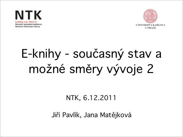 E-knihy - současný stav a možné směry vývoje 2         NTK, 6.12.2011     Jiří Pavlík, Jana Matějková