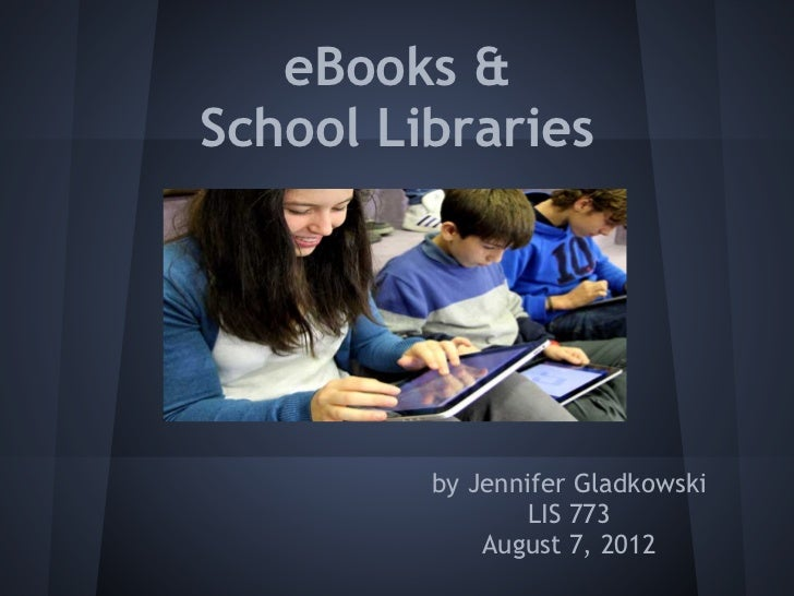 eBooks &School Libraries         by Jennifer Gladkowski                 LIS 773             August 7, 2012