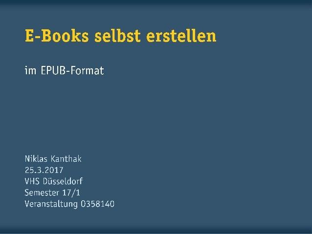E-Books selbst erstellen im EPUB-Format Niklas Kanthak 1.6.2016 VHS Essen Semester 16/1 Veranstaltung 161.5A291H