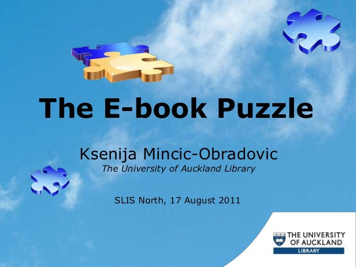The E-book Puzzle<br />Ksenija Mincic-Obradovic<br />The University of Auckland Library<br />SLIS North, 17 August 2011<br />
