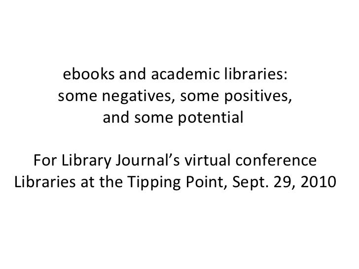 ebooks and academic libraries: some negatives, some positives, and some potential  For Library Journal's virtual conferenc...