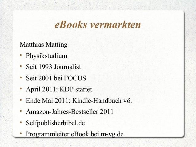 eBooks vermarkten Matthias Matting  Physikstudium  Seit 1993 Journalist  Seit 2001 bei FOCUS  April 2011: KDP startet ...