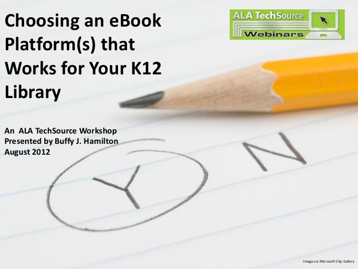 Choosing an eBookPlatform(s) thatWorks for Your K12LibraryAn ALA TechSource WorkshopPresented by Buffy J. HamiltonAugust 2...
