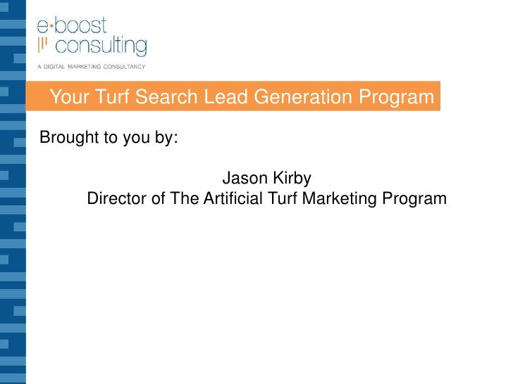 Your Turf Search Lead Generation Program<br />Brought to you by:<br />Jason Kirby<br />Director of The Artificial Turf Mar...