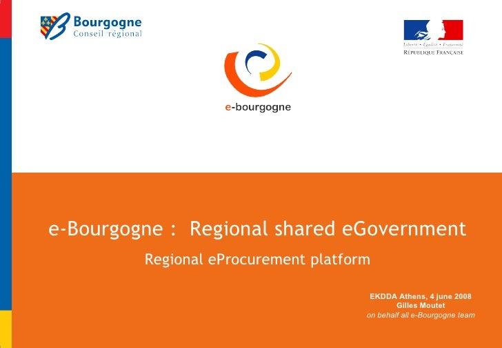 e-Bourgogne :  Regional shared eGovernment Regional eProcurement platform EKDDA Athens, 4 june 2008 Gilles Moutet on behal...