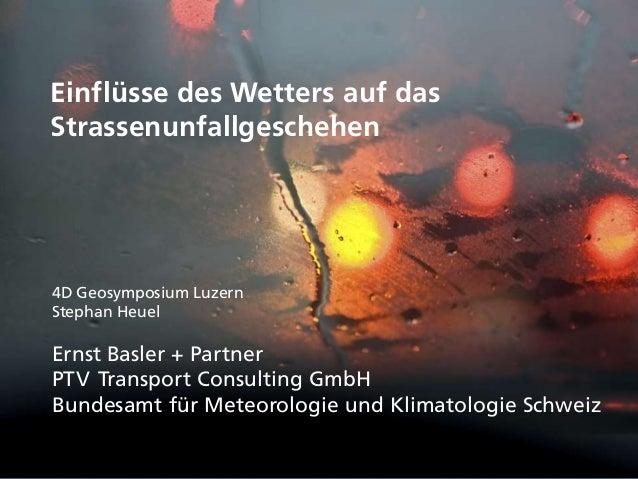 Einflüsse des Wetters auf das Strassenunfallgeschehen 4D Geosymposium Luzern Stephan Heuel Ernst Basler + Partner PTV Tran...