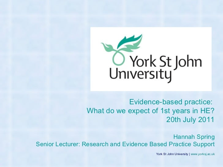 York St John University |  www.yorksj.ac.uk Evidence-based practice:  What do we expect of 1st years in HE? 20th July 2011...