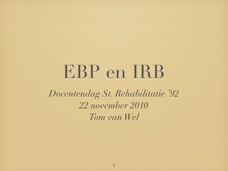 EBP en IRBDocentendag St. Rehabilitatie '92       22 november 2010         Tom van Wel                1