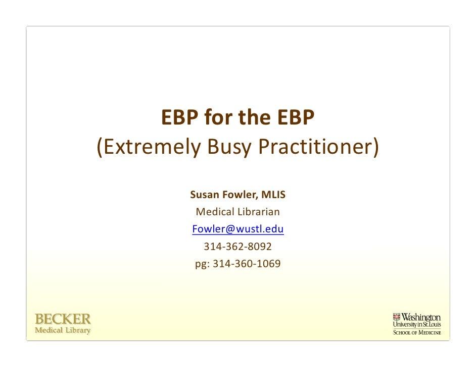 EBPfortheEBP (ExtremelyBusyPractitioner)          SusanFowler,MLIS           MedicalLibrarian          Fowler@wus...