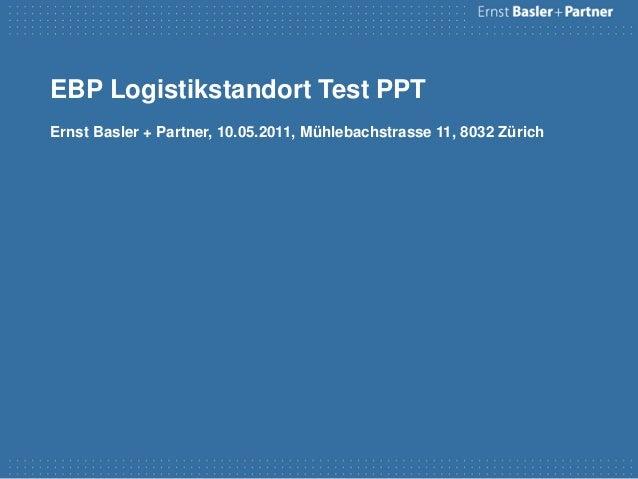 EBP Logistikstandort Test PPTErnst Basler + Partner, 10.05.2011, Mühlebachstrasse 11, 8032 Zürich