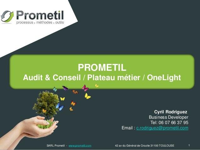 PROMETIL Audit & Conseil / Plateau métier / OneLight 1 Cyril Rodriguez Business Developer Tel: 06 07 66 37 95 Email : c.ro...