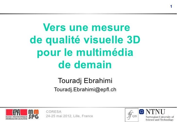 1  Vers une mesurede qualité visuelle 3D pour le multimédia     de demain          Touradj Ebrahimi       Touradj.Ebrahimi...