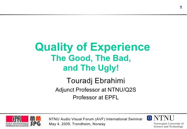 Quality of Experience The Good, The Bad, and The Ugly! Touradj Ebrahimi Adjunct Professor at NTNU/Q2S Professor at EPFL
