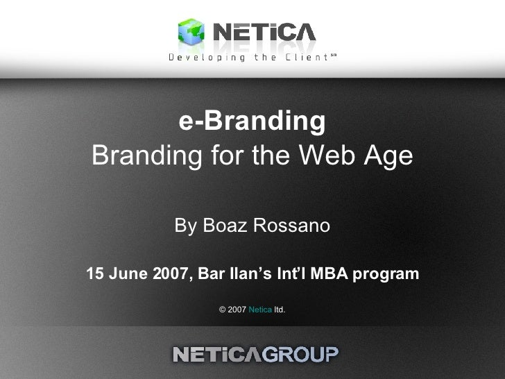 e-Branding Branding for the Web Age By Boaz Rossano 15 June 2007, Bar Ilan's Int'l MBA program © 2007  Netica  ltd.