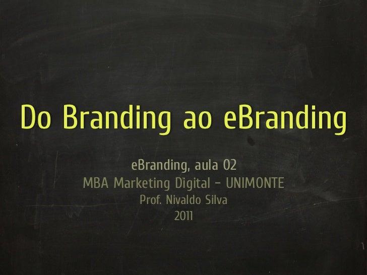 Do Branding ao eBranding          eBranding, aula 02    MBA Marketing Digital – UNIMONTE             Prof. Nivaldo Silva  ...