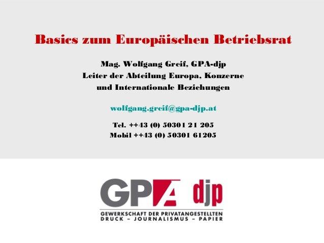 Basics zum Europäischen Betriebsrat Mag. Wolfgang Greif, GPA-djp Leiter der Abteilung Europa, Konzerne und Internationale ...