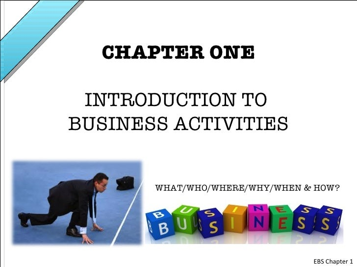 CHAPTER ONE INTRODUCTION TOBUSINESS ACTIVITIES       WHAT/WHO/WHERE/WHY/WHEN & HOW?                                EBS Cha...