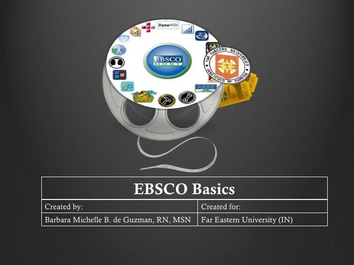 EBSCO Basics Created by: Created for: Barbara Michelle B. de Guzman, RN, MSN Far Eastern University (IN)
