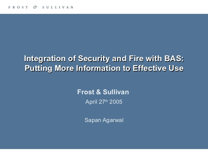 Integration of Security and Fire with BAS: Putting More Information to Effective Use Frost & Sullivan  April 27 th  2005 S...