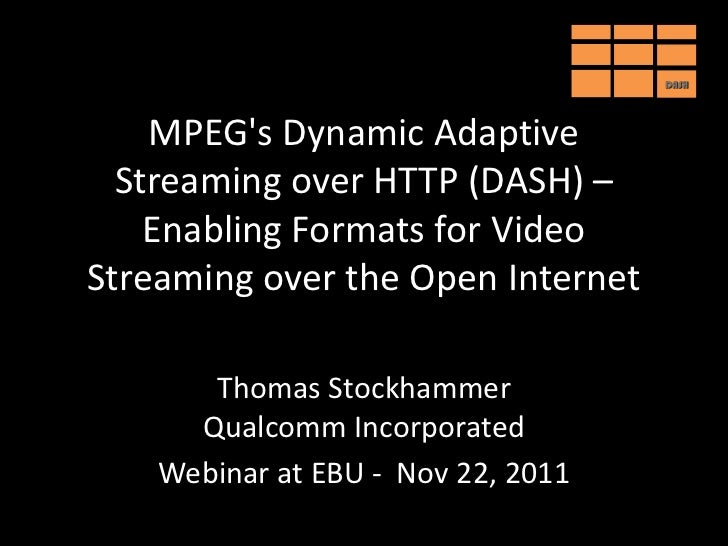 DASH    MPEGs Dynamic Adaptive  Streaming over HTTP (DASH) –    Enabling Formats for VideoStreaming over the Open Internet...