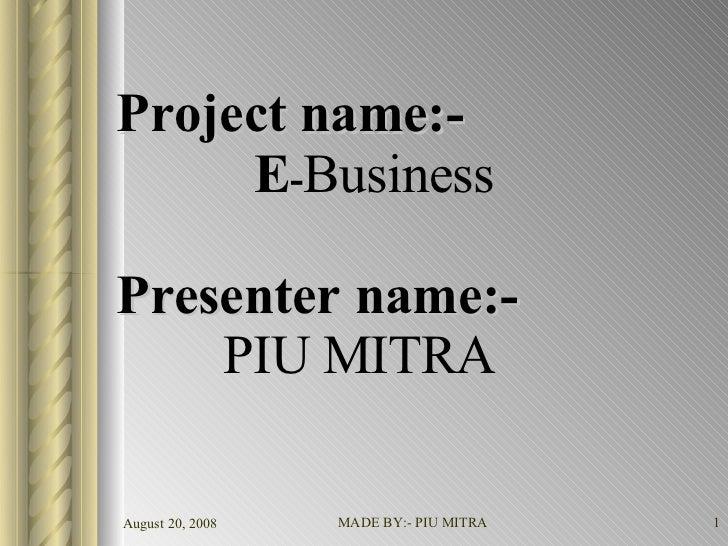 Project name:-   E - Business Presenter name:-   PIU MITRA