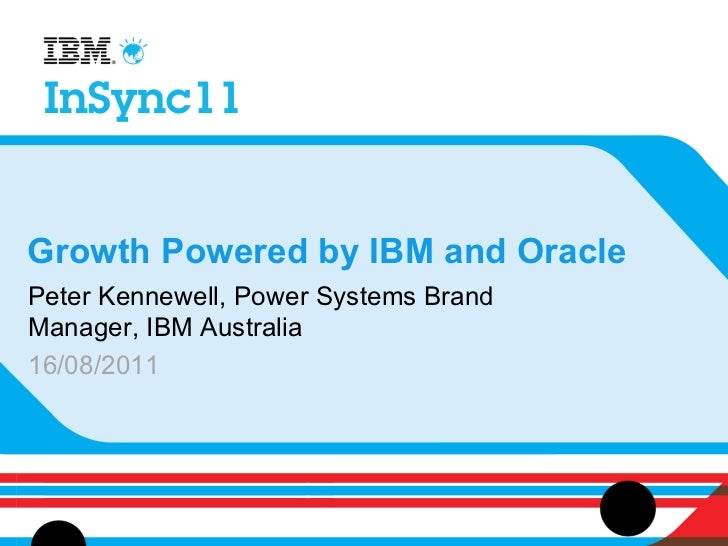 Growth Powered by IBM and OraclePeter Kennewell, Power Systems BrandManager, IBM Australia16/08/2011