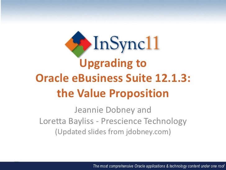 Upgrading toOracle eBusiness Suite 12.1.3:   the Value Proposition         Jeannie Dobney andLoretta Bayliss - Prescience ...