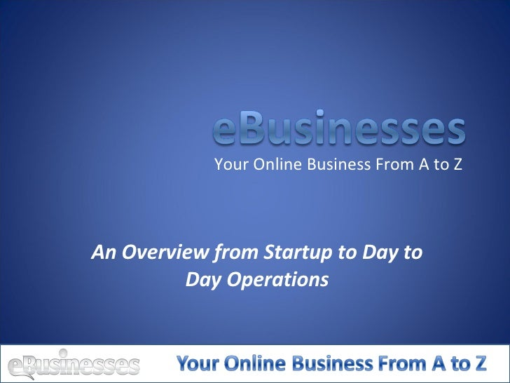 An Overview from Startup to Day to Day Operations Your Online Business From A to Z