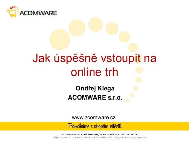 Jak úspěšně vstoupit na       online trh                 Ondřej Klega               ACOMWARE s.r.o.                   www....