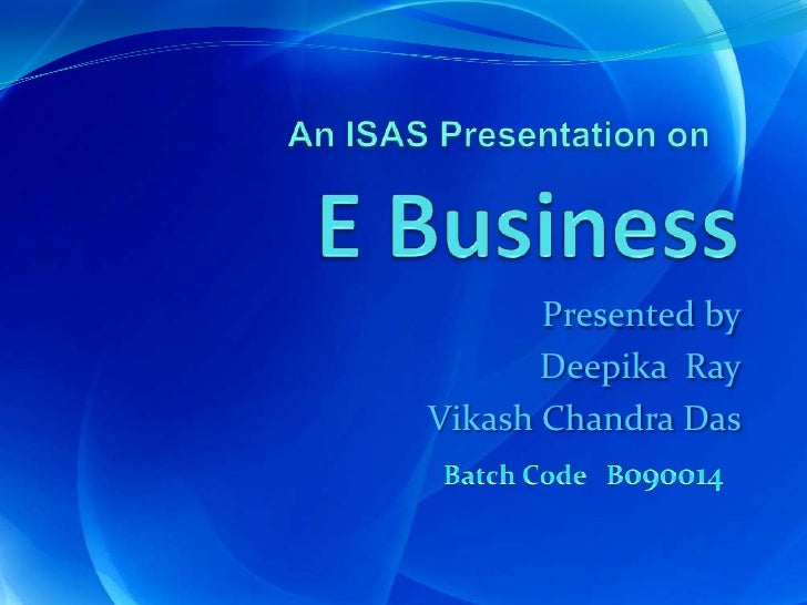 E Business  <br />An ISAS Presentation on<br />Presented by<br />Deepika  Ray<br />Vikash Chandra Das<br />Batch Code   B0...