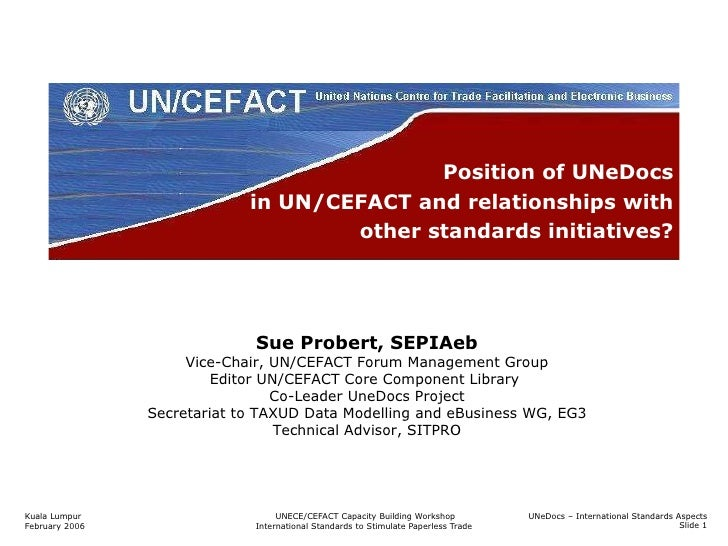 Position of UNeDocs in UN/CEFACT and relationships with other standards initiatives? Sue Probert, SEPIAeb Vice-Chair, UN/C...