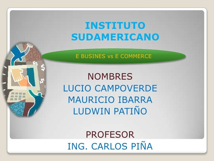 INSTITUTO SUDAMERICANO<br />E BUSINES vs E COMMERCE<br />NOMBRES <br />LUCIO CAMPOVERDE <br />MAURICIO IBARRA<br />LUDWIN ...