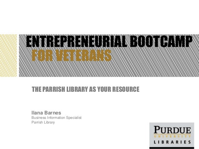 ENTREPRENEURIAL BOOTCAMP FOR VETERANSTHE PARRISH LIBRARY AS YOUR RESOURCEIlana BarnesBusiness Information SpecialistParris...