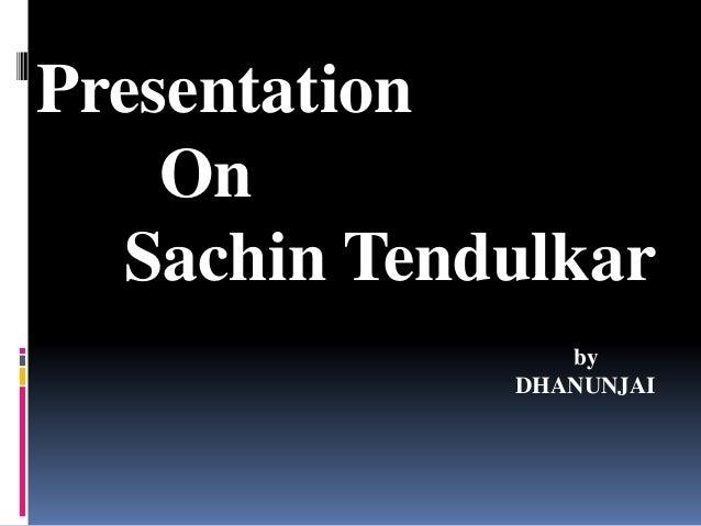 Presentation On Sachin Tendulkar by DHANUNJAI