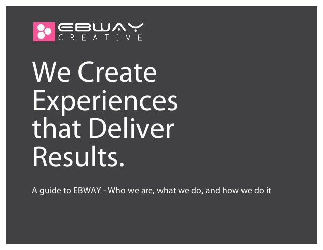 We Create Experiences that Deliver Results. A guide to EBWAY - Who we are, what we do, and how we do it
