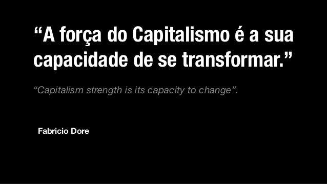 """""""A força do Capitalismo é a suacapacidade de se transformar.""""""""Capitalism strength is its capacity to change"""". Fabricio Dore"""