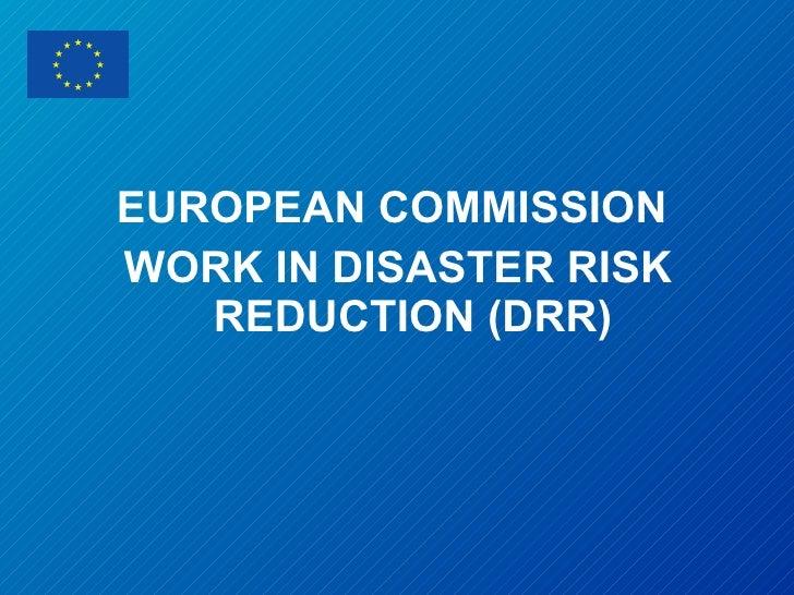 <ul><li>EUROPEAN COMMISSION  </li></ul><ul><li>WORK IN DISASTER RISK REDUCTION (DRR) </li></ul>