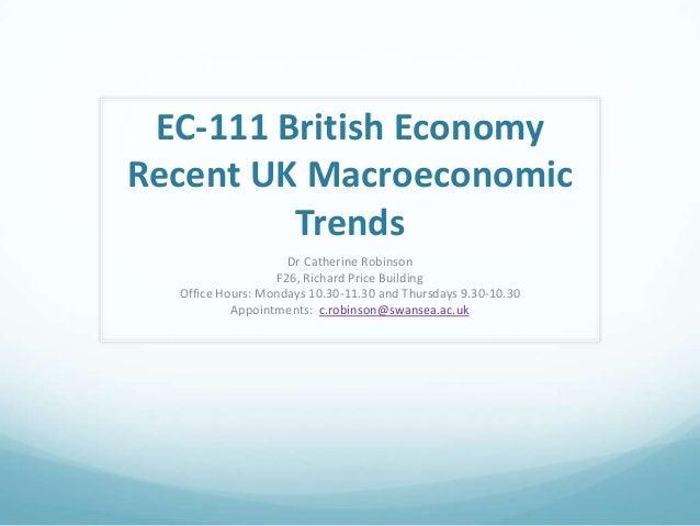 EC-111 British EconomyRecent UK MacroeconomicTrendsDr Catherine RobinsonF26, Richard Price BuildingOffice Hours: Mondays 1...