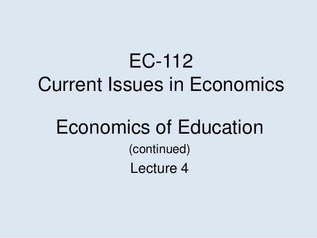 EC-112Current Issues in EconomicsEconomics of Education(continued)Lecture 4