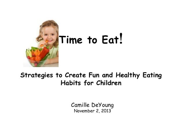 Time to Eat! Strategies to Create Fun and Healthy Eating Habits for Children Camille DeYoung November 2, 2013