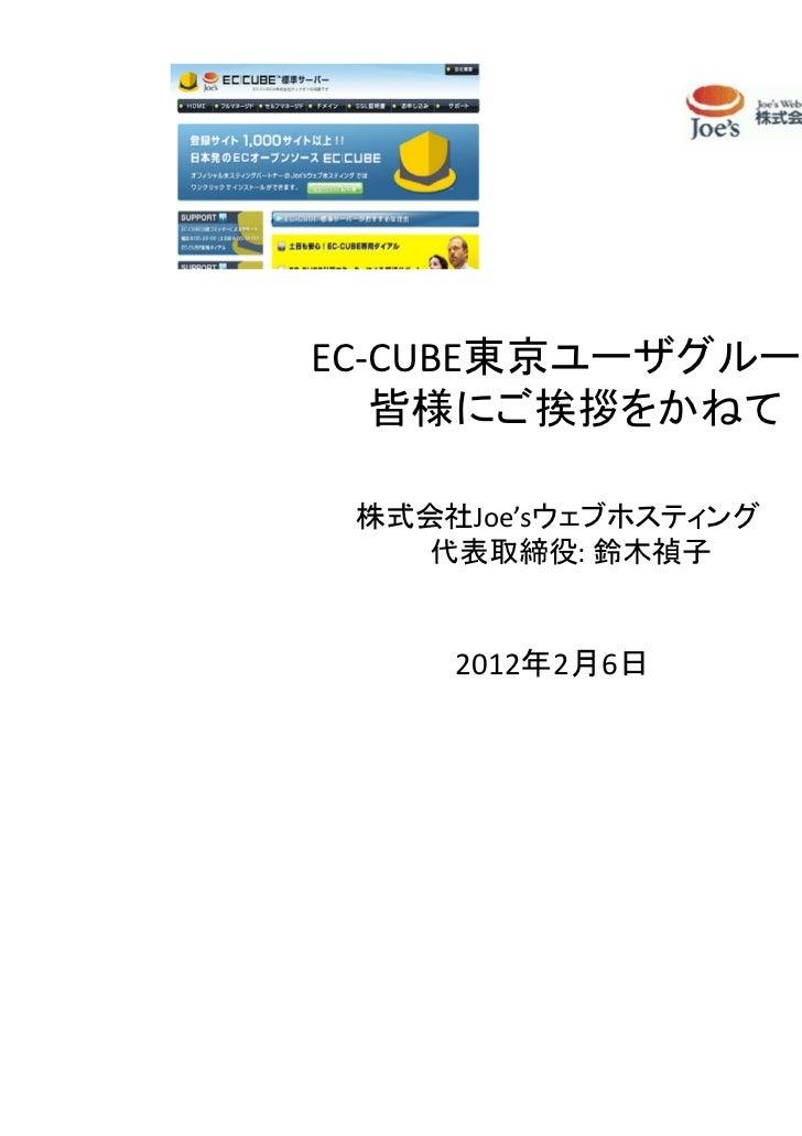 EC-CUBE東京ユーザグループ   皆様にご挨拶をかねて 株式会社Joe'sウェブホスティング    代表取締役: 鈴木禎子     2012年2月6日
