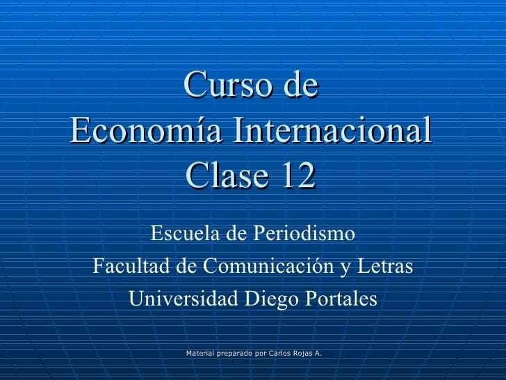 Curso de Economía Internacional Clase 12 Escuela de Periodismo Facultad de Comunicación y Letras Universidad Diego Portales
